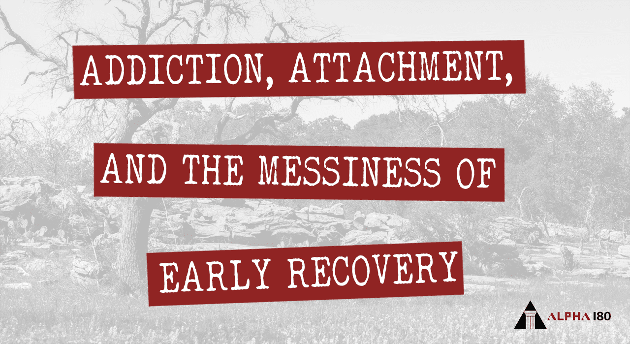 Addiction, Attachment, and the Messiness of Early Recovery