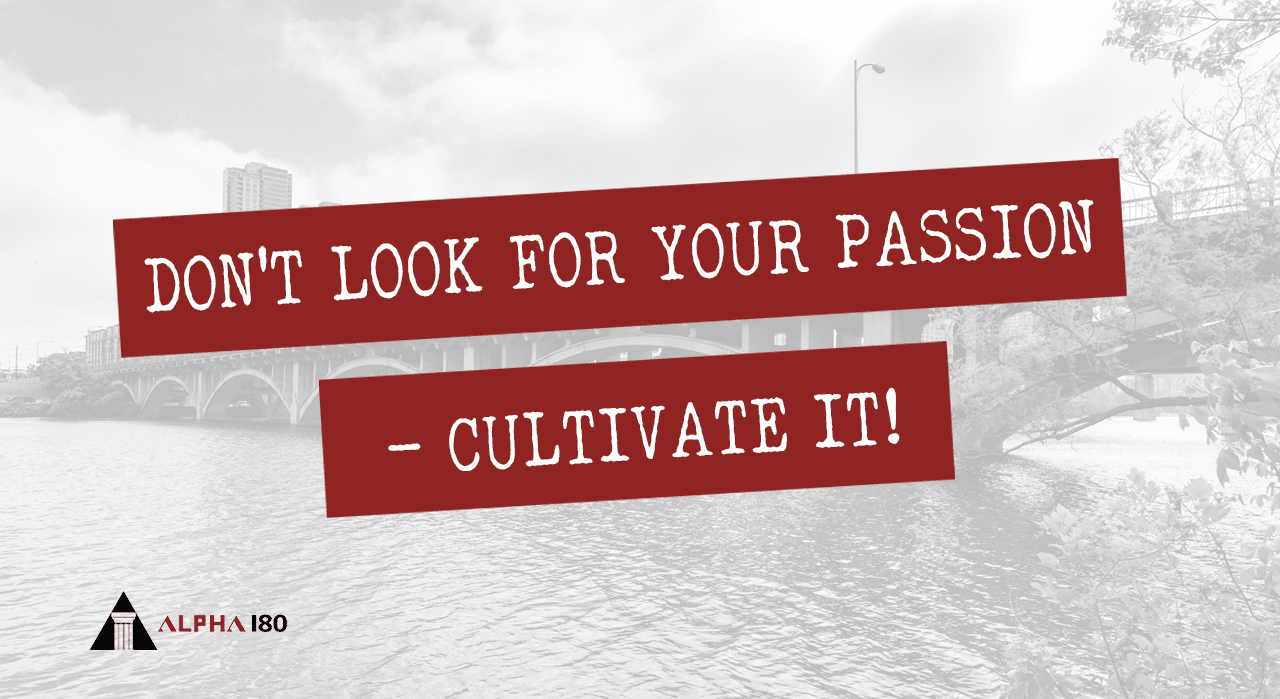 Don't Look for Your Passion – Cultivate It!