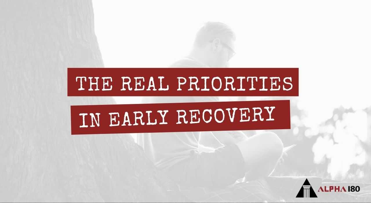 First Things First – The Real Priorities in Early Recovery